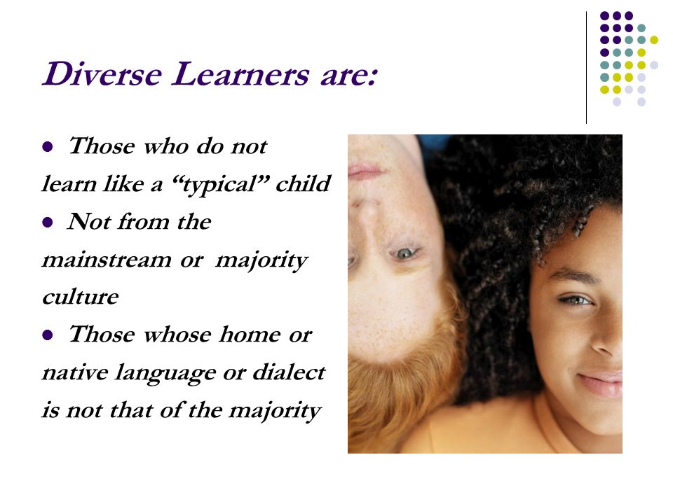 Diverse Learners are: Those who do not learn like a typical child Not from the mainstream or majority culture Those whose home or native language or dialect is not that of the majority