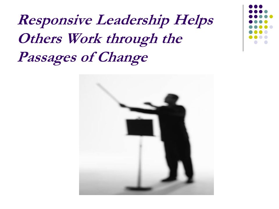 Responsive Leadership Helps Others Work through the Passages of Change