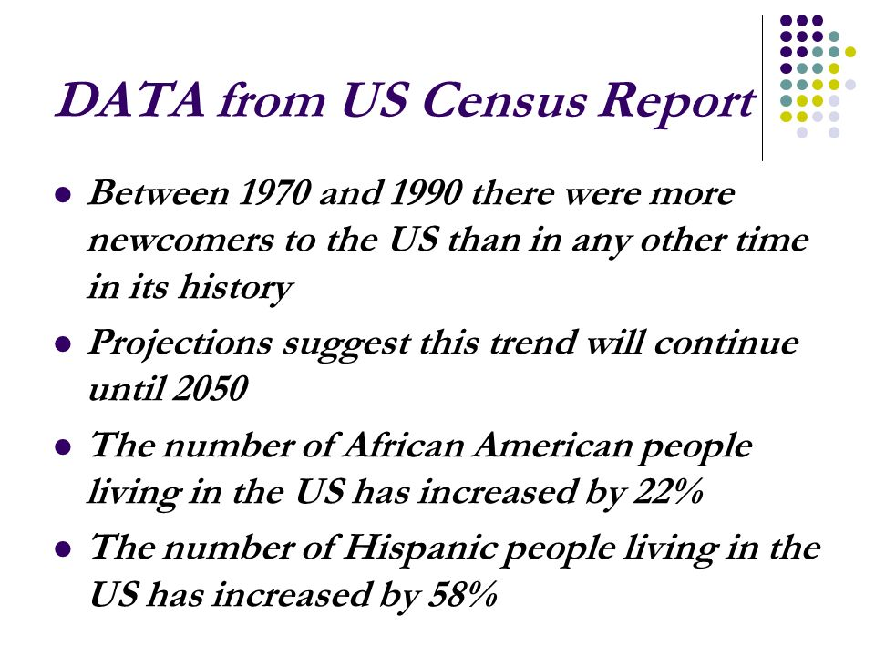 DATA from US Census Report Between 1970 and 1990 there were more newcomers to the US than in any other time in its history Projections suggest this trend will continue until 2050 The number of African American people living in the US has increased by 22% The number of Hispanic people living in the US has increased by 58%
