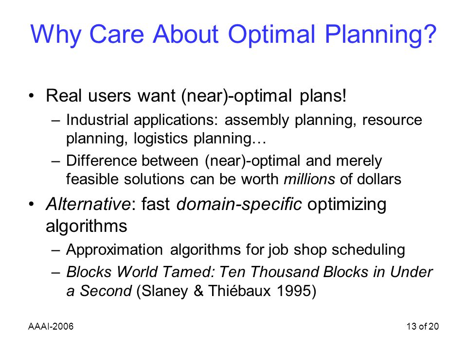 AAAI-200613 of 20 Why Care About Optimal Planning.