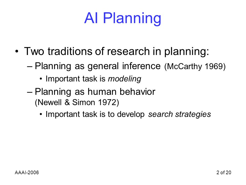 AAAI-20062 of 20 AI Planning Two traditions of research in planning: –Planning as general inference (McCarthy 1969) Important task is modeling –Planning as human behavior (Newell & Simon 1972) Important task is to develop search strategies