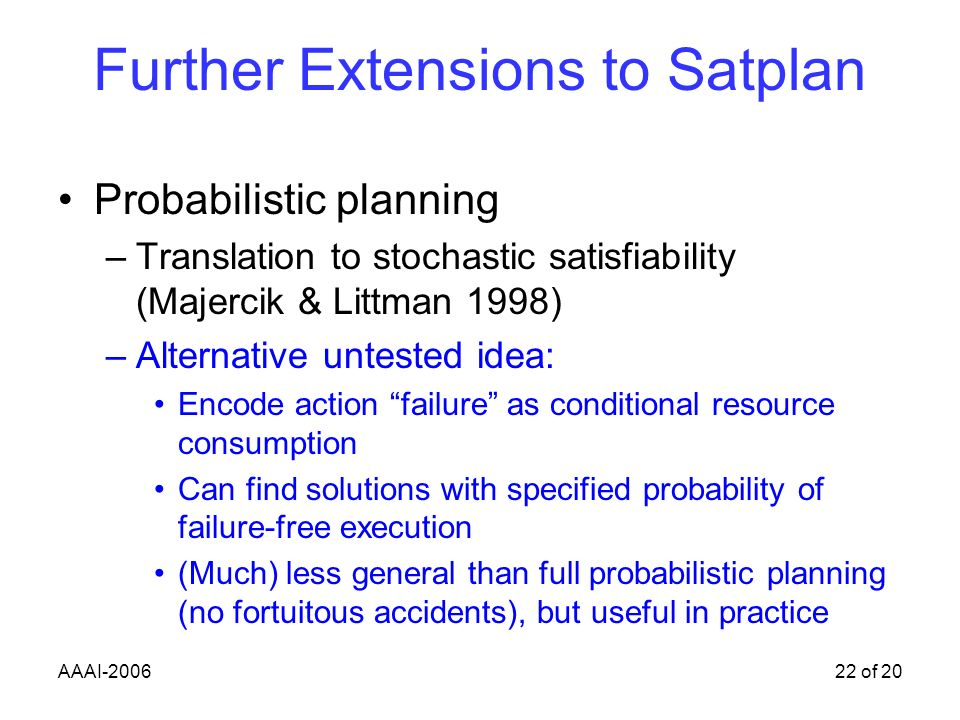 AAAI-200622 of 20 Further Extensions to Satplan Probabilistic planning –Translation to stochastic satisfiability (Majercik & Littman 1998) –Alternative untested idea: Encode action failure as conditional resource consumption Can find solutions with specified probability of failure-free execution (Much) less general than full probabilistic planning (no fortuitous accidents), but useful in practice