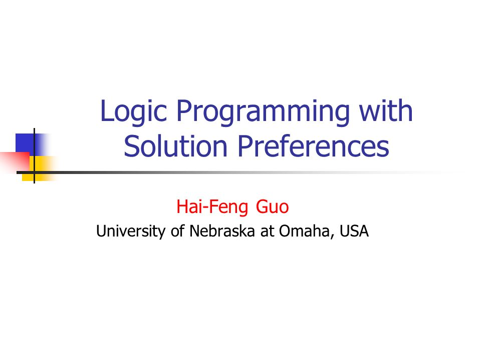 Logic Programming with Solution Preferences Hai-Feng Guo University of Nebraska at Omaha, USA