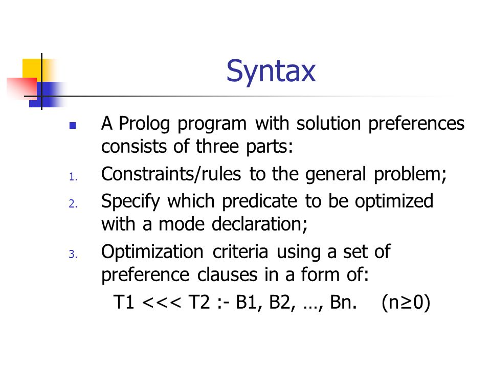 Syntax A Prolog program with solution preferences consists of three parts: 1. Constraints/rules to the general problem; 2. Specify which predicate to