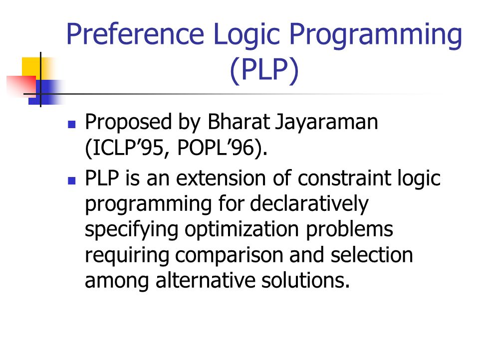 Preference Logic Programming (PLP) Proposed by Bharat Jayaraman (ICLP95, POPL96). PLP is an extension of constraint logic programming for declarativel
