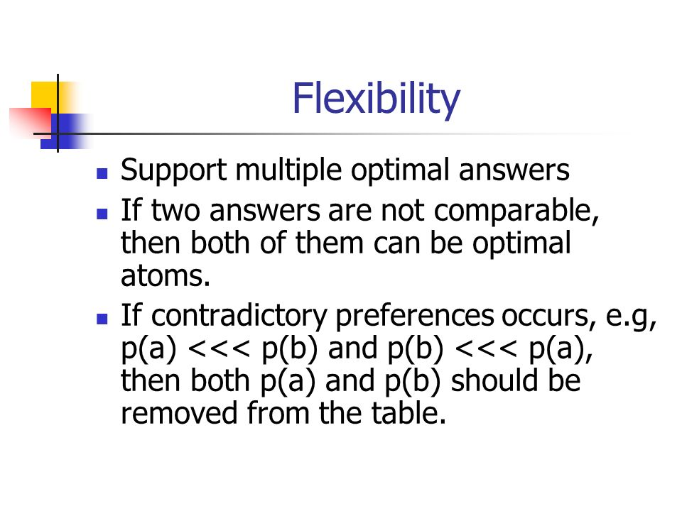 Flexibility Support multiple optimal answers If two answers are not comparable, then both of them can be optimal atoms. If contradictory preferences o