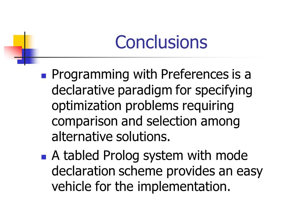 Conclusions Programming with Preferences is a declarative paradigm for specifying optimization problems requiring comparison and selection among alternative solutions.