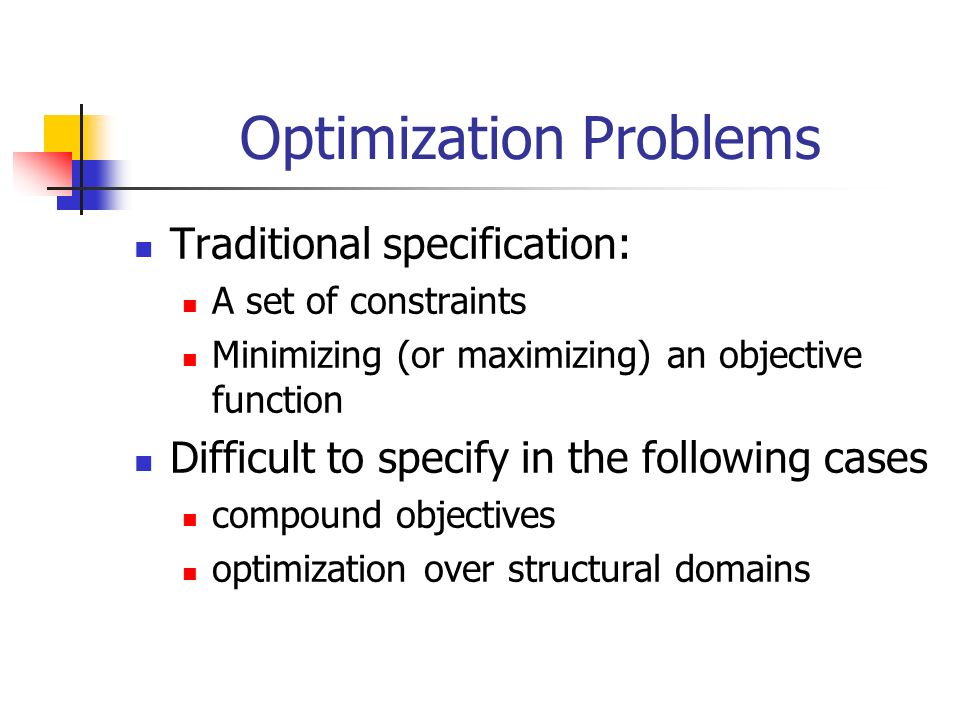 Optimization Problems Traditional specification: A set of constraints Minimizing (or maximizing) an objective function Difficult to specify in the following cases compound objectives optimization over structural domains