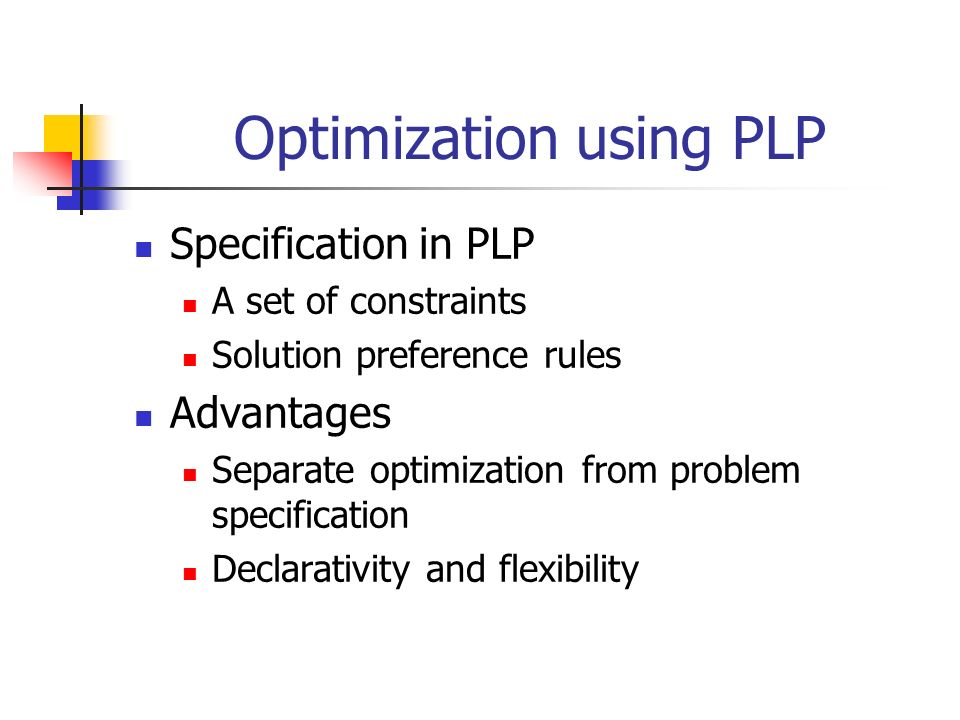 Optimization using PLP Specification in PLP A set of constraints Solution preference rules Advantages Separate optimization from problem specification Declarativity and flexibility