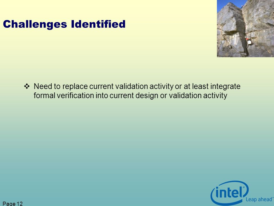 Page 12 Challenges Identified Need to replace current validation activity or at least integrate formal verification into current design or validation activity