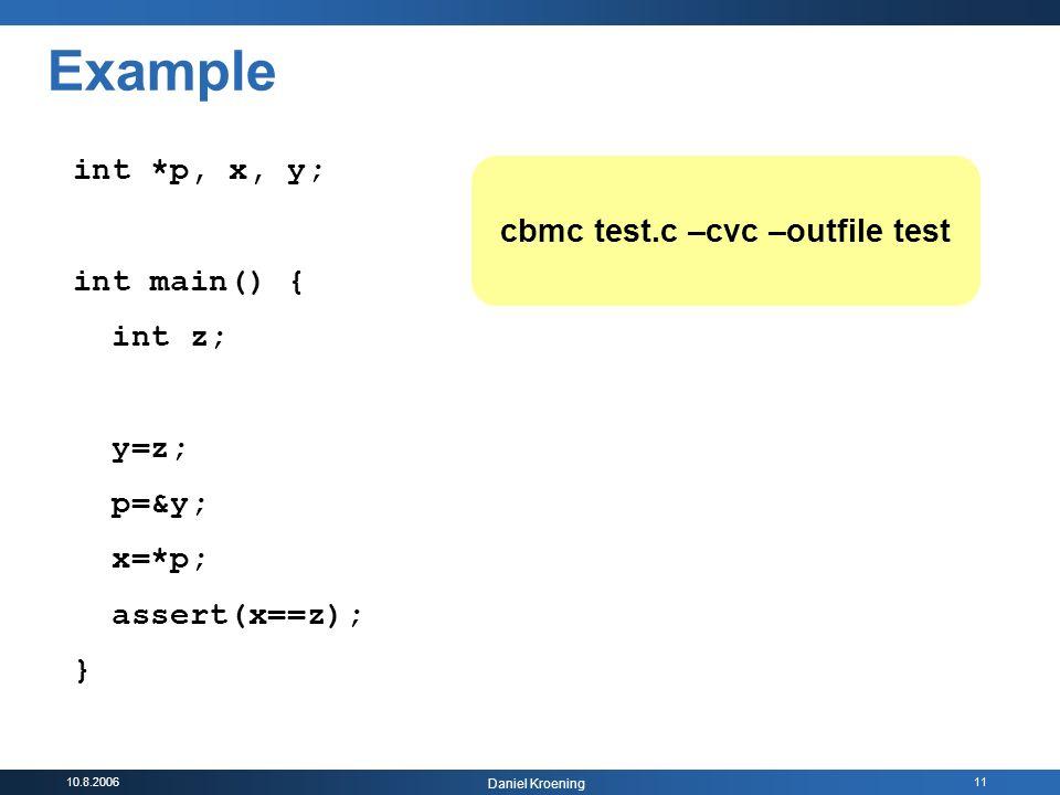 10.8.2006 Daniel Kroening 11 int *p, x, y; int main() { int z; y=z; p=&y; x=*p; assert(x==z); } cbmc test.c –cvc –outfile test Example