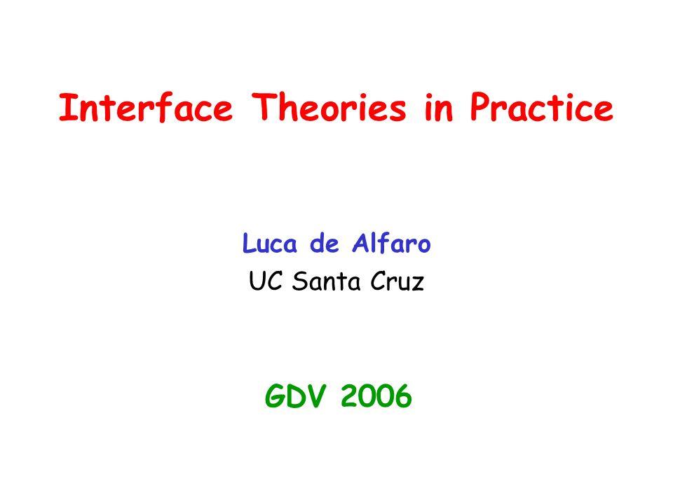 Interface Theories in Practice Luca de Alfaro UC Santa Cruz GDV 2006