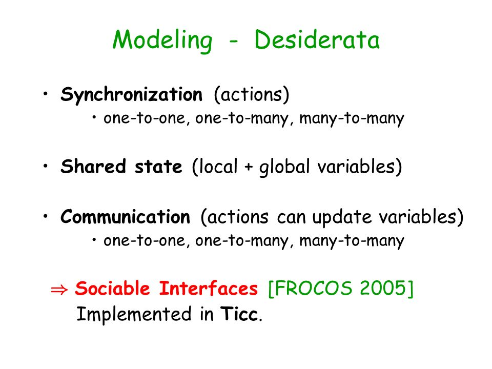 Modeling - Desiderata Synchronization (actions) one-to-one, one-to-many, many-to-many Shared state (local + global variables) Communication (actions c