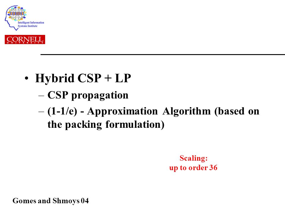 Hybrid CSP + LP –CSP propagation –(1-1/e) - Approximation Algorithm (based on the packing formulation) Scaling: up to order 36 Gomes and Shmoys 04