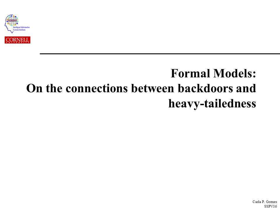 Carla P. Gomes SSPV06 Formal Models: On the connections between backdoors and heavy-tailedness