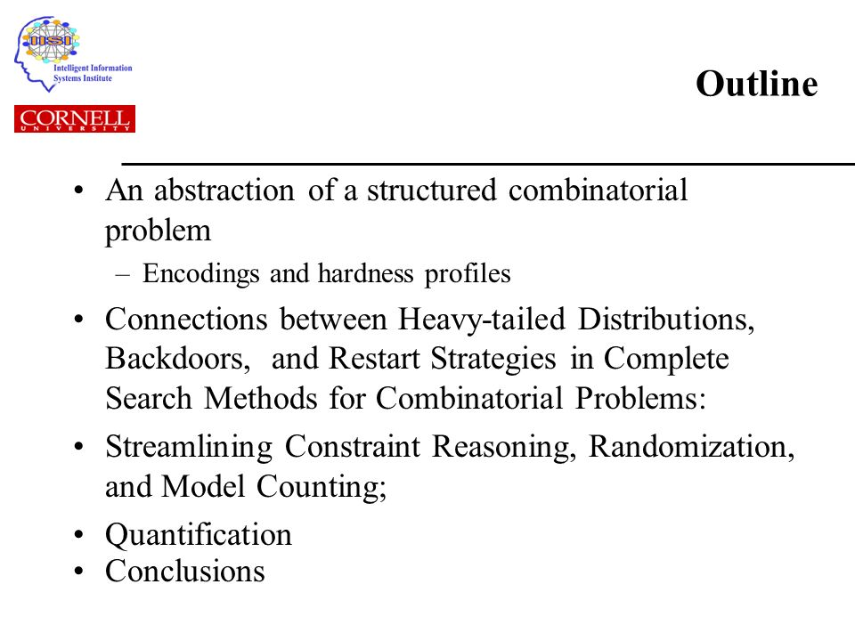Outline An abstraction of a structured combinatorial problem –Encodings and hardness profiles Connections between Heavy-tailed Distributions, Backdoors, and Restart Strategies in Complete Search Methods for Combinatorial Problems: Streamlining Constraint Reasoning, Randomization, and Model Counting; Quantification Conclusions