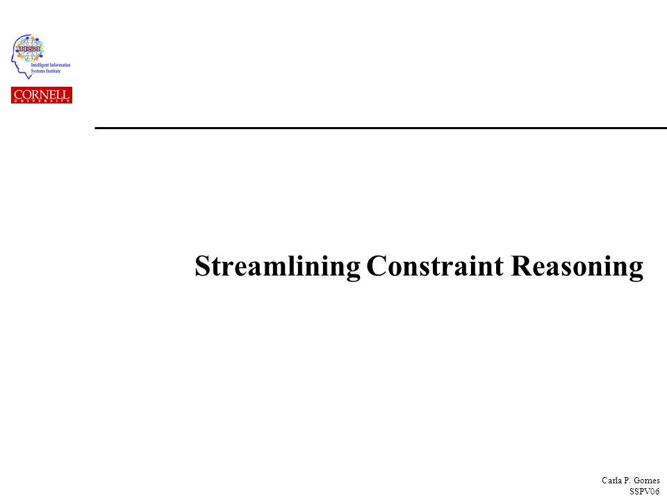 Carla P. Gomes SSPV06 Streamlining Constraint Reasoning