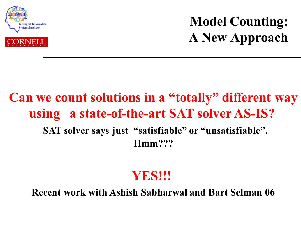 Model Counting: A New Approach Can we count solutions in a totally different way using a state-of-the-art SAT solver AS-IS.