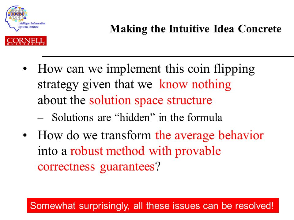 Making the Intuitive Idea Concrete How can we implement this coin flipping strategy given that we know nothing about the solution space structure –Solutions are hidden in the formula How do we transform the average behavior into a robust method with provable correctness guarantees.