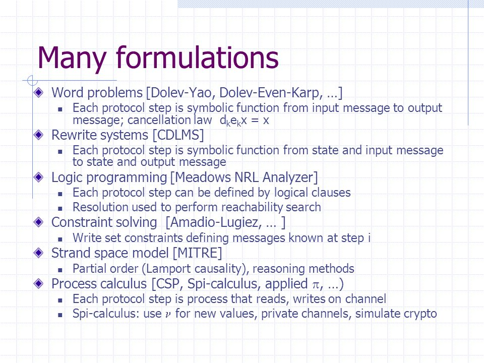 Many formulations Word problems [Dolev-Yao, Dolev-Even-Karp, …] Each protocol step is symbolic function from input message to output message; cancellation law d k e k x = x Rewrite systems [CDLMS] Each protocol step is symbolic function from state and input message to state and output message Logic programming [Meadows NRL Analyzer] Each protocol step can be defined by logical clauses Resolution used to perform reachability search Constraint solving [Amadio-Lugiez, … ] Write set constraints defining messages known at step i Strand space model [MITRE] Partial order (Lamport causality), reasoning methods Process calculus [CSP, Spi-calculus, applied, …) Each protocol step is process that reads, writes on channel Spi-calculus: use for new values, private channels, simulate crypto