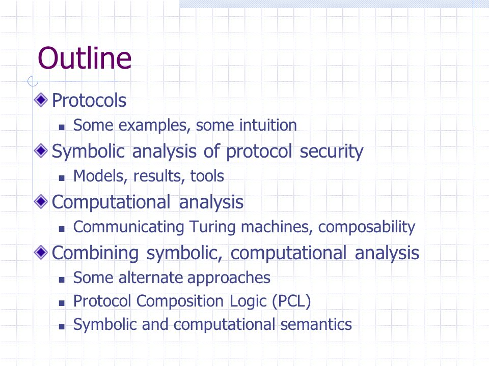 Outline Protocols Some examples, some intuition Symbolic analysis of protocol security Models, results, tools Computational analysis Communicating Turing machines, composability Combining symbolic, computational analysis Some alternate approaches Protocol Composition Logic (PCL) Symbolic and computational semantics
