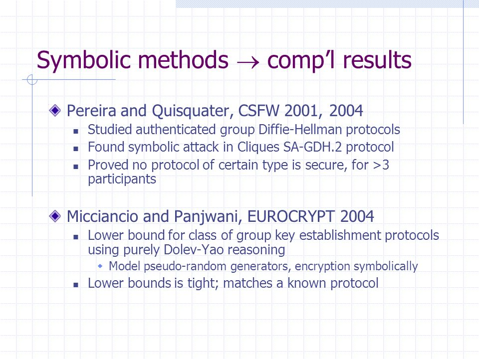 Symbolic methods compl results Pereira and Quisquater, CSFW 2001, 2004 Studied authenticated group Diffie-Hellman protocols Found symbolic attack in Cliques SA-GDH.2 protocol Proved no protocol of certain type is secure, for >3 participants Micciancio and Panjwani, EUROCRYPT 2004 Lower bound for class of group key establishment protocols using purely Dolev-Yao reasoning Model pseudo-random generators, encryption symbolically Lower bounds is tight; matches a known protocol