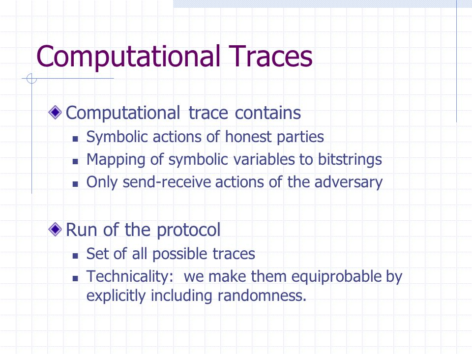 Computational Traces Computational trace contains Symbolic actions of honest parties Mapping of symbolic variables to bitstrings Only send-receive actions of the adversary Run of the protocol Set of all possible traces Technicality: we make them equiprobable by explicitly including randomness.