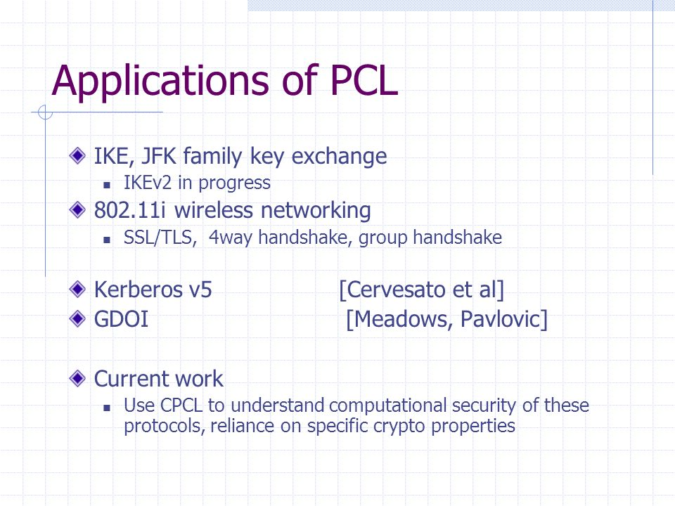 Applications of PCL IKE, JFK family key exchange IKEv2 in progress i wireless networking SSL/TLS, 4way handshake, group handshake Kerberos v5 [Cervesato et al] GDOI [Meadows, Pavlovic] Current work Use CPCL to understand computational security of these protocols, reliance on specific crypto properties