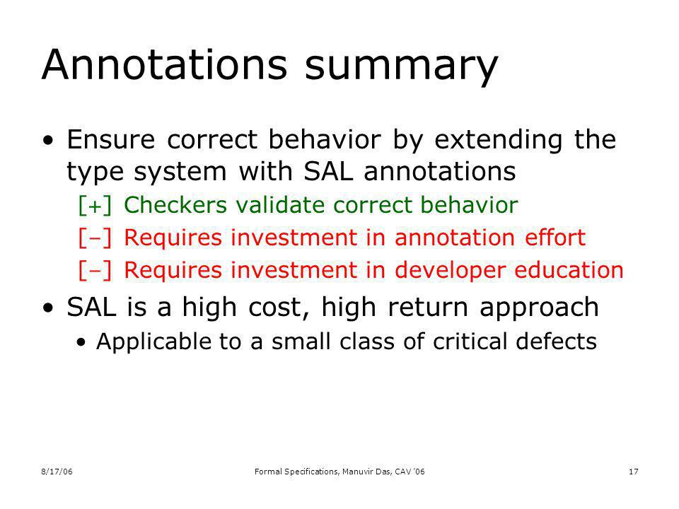 8/17/06Formal Specifications, Manuvir Das, CAV 0617 Annotations summary Ensure correct behavior by extending the type system with SAL annotations [+] Checkers validate correct behavior [–] Requires investment in annotation effort [–] Requires investment in developer education SAL is a high cost, high return approach Applicable to a small class of critical defects