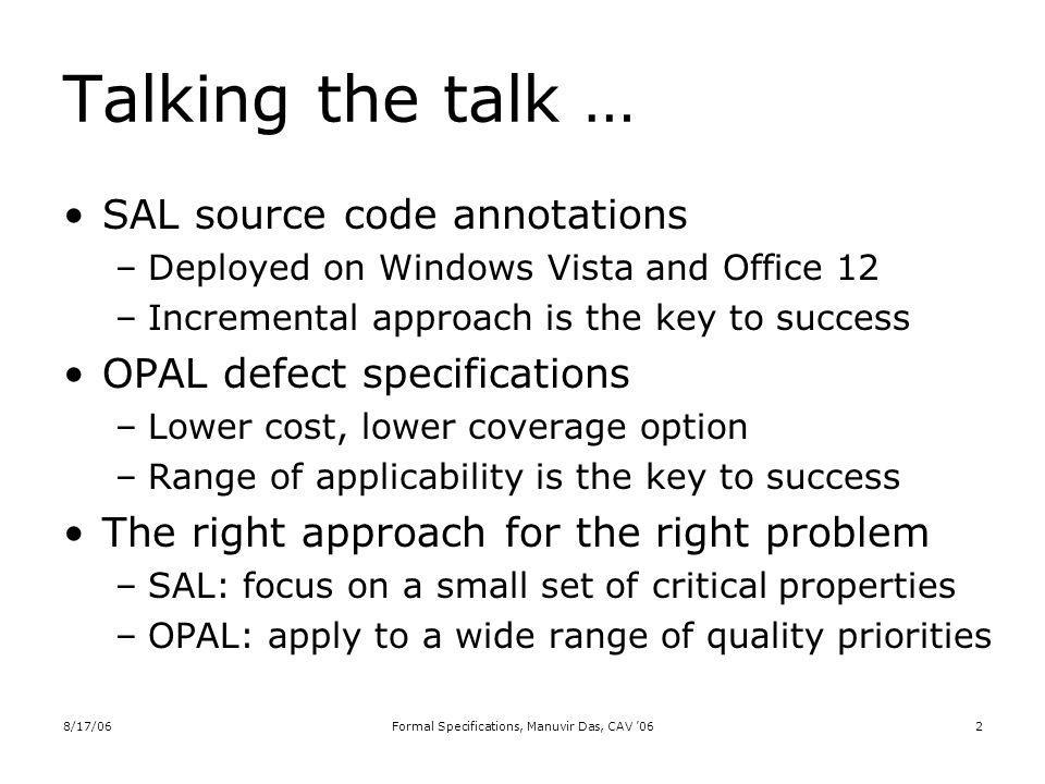 8/17/06Formal Specifications, Manuvir Das, CAV 062 Talking the talk … SAL source code annotations –Deployed on Windows Vista and Office 12 –Incremental approach is the key to success OPAL defect specifications –Lower cost, lower coverage option –Range of applicability is the key to success The right approach for the right problem –SAL: focus on a small set of critical properties –OPAL: apply to a wide range of quality priorities