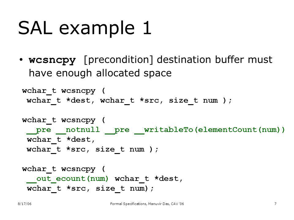 8/17/06Formal Specifications, Manuvir Das, CAV 067 SAL example 1 wcsncpy [precondition] destination buffer must have enough allocated space wchar_t wcsncpy ( wchar_t *dest, wchar_t *src, size_t num ); wchar_t wcsncpy ( __pre __notnull __pre __writableTo(elementCount(num)) wchar_t *dest, wchar_t *src, size_t num ); wchar_t wcsncpy ( __out_ecount(num) wchar_t *dest, wchar_t *src, size_t num);