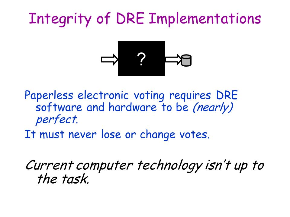 Integrity of DRE Implementations Paperless electronic voting requires DRE software and hardware to be (nearly) perfect.