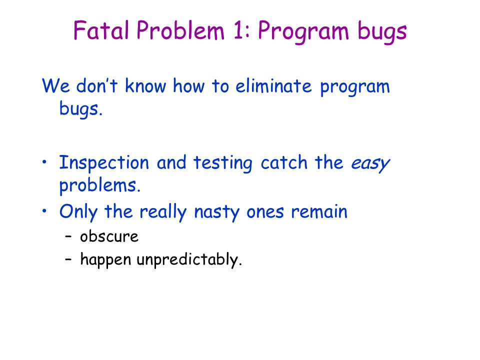 Fatal Problem 1: Program bugs We dont know how to eliminate program bugs.