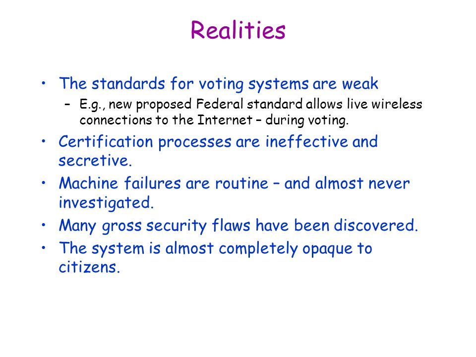 Realities The standards for voting systems are weak –E.g., new proposed Federal standard allows live wireless connections to the Internet – during voting.