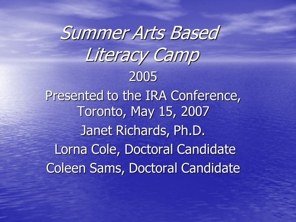 Summer Arts Based Literacy Camp 2005 Presented to the IRA Conference, Toronto, May 15, 2007 Janet Richards, Ph.D. Lorna Cole, Doctoral Candidate Lorna