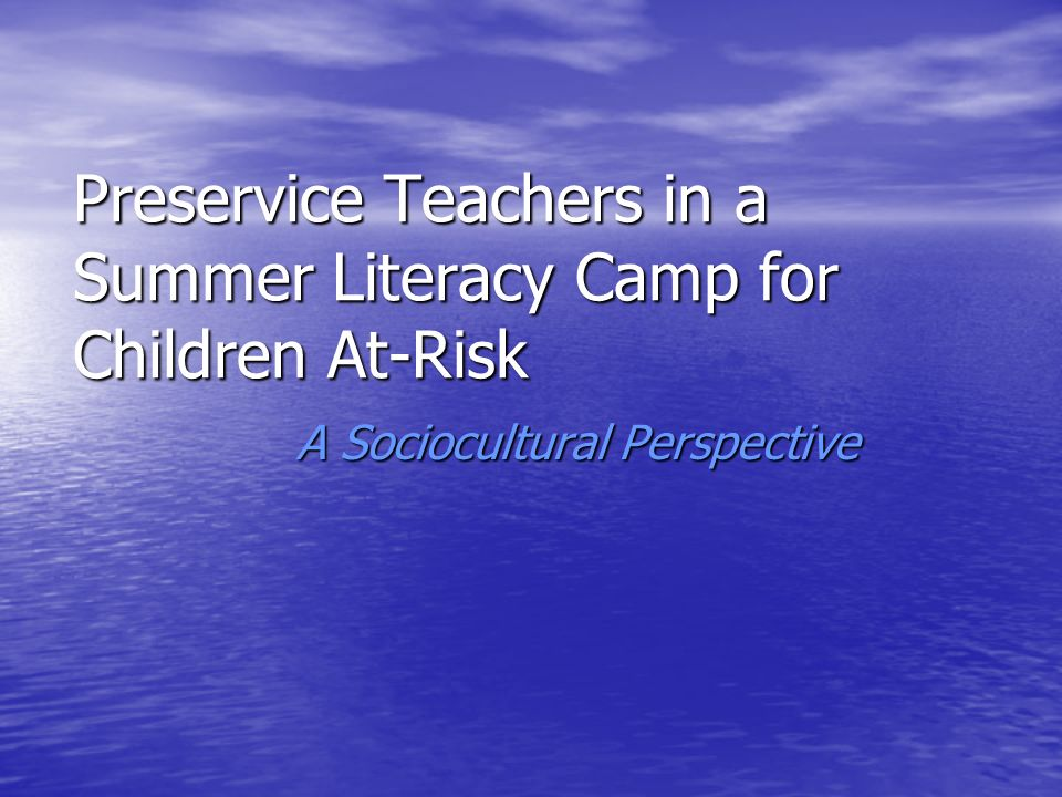 Preservice Teachers in a Summer Literacy Camp for Children At-Risk A Sociocultural Perspective A Sociocultural Perspective