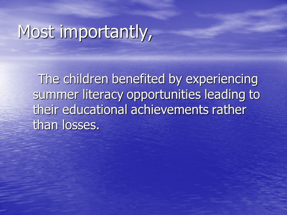 Most importantly, The children benefited by experiencing summer literacy opportunities leading to their educational achievements rather than losses. T