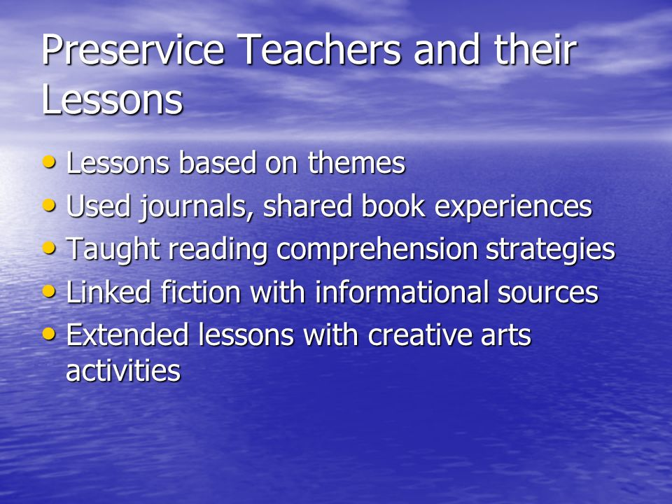 Preservice Teachers and their Lessons Lessons based on themes Lessons based on themes Used journals, shared book experiences Used journals, shared book experiences Taught reading comprehension strategies Taught reading comprehension strategies Linked fiction with informational sources Linked fiction with informational sources Extended lessons with creative arts activities Extended lessons with creative arts activities