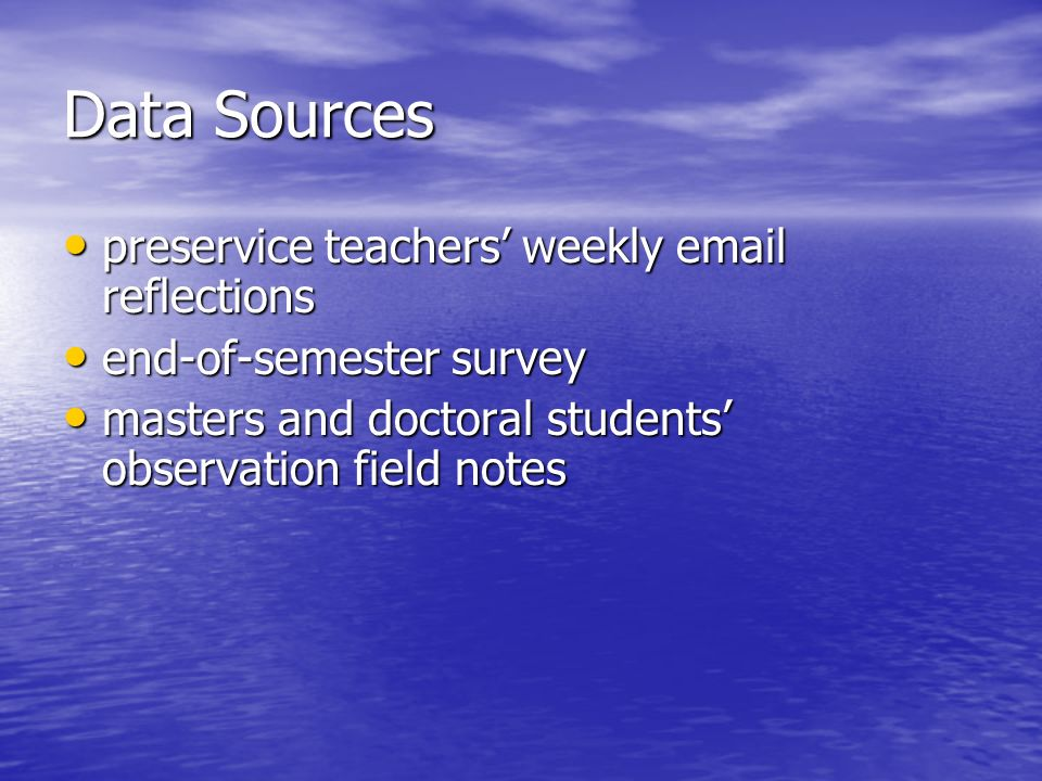 Data Sources preservice teachers weekly email reflections preservice teachers weekly email reflections end-of-semester survey end-of-semester survey masters and doctoral students observation field notes masters and doctoral students observation field notes
