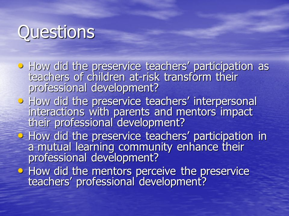 Questions How did the preservice teachers participation as teachers of children at-risk transform their professional development.