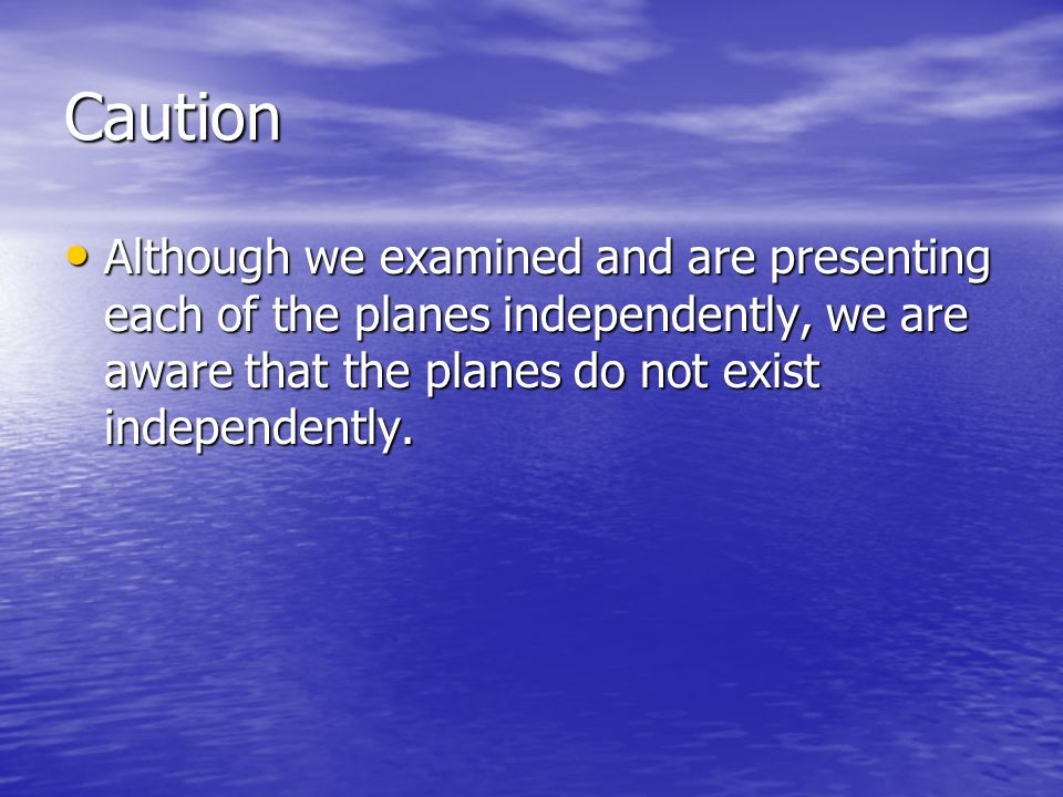 Caution Although we examined and are presenting each of the planes independently, we are aware that the planes do not exist independently. Although we