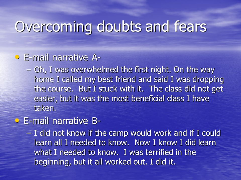 Overcoming doubts and fears E-mail narrative A- E-mail narrative A- –Oh, I was overwhelmed the first night. On the way home I called my best friend an
