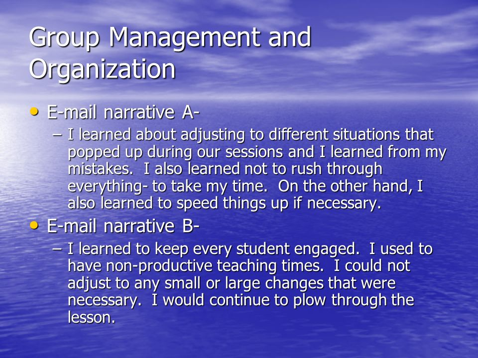 Group Management and Organization E-mail narrative A- E-mail narrative A- –I learned about adjusting to different situations that popped up during our sessions and I learned from my mistakes.