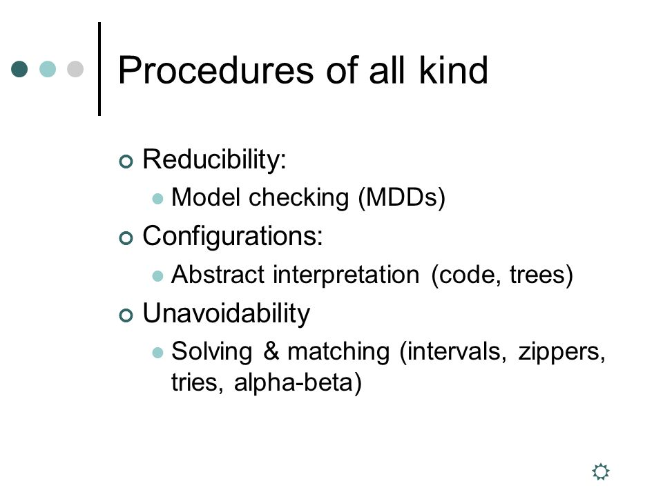 Procedures of all kind Reducibility: Model checking (MDDs) Configurations: Abstract interpretation (code, trees) Unavoidability Solving & matching (intervals, zippers, tries, alpha-beta)
