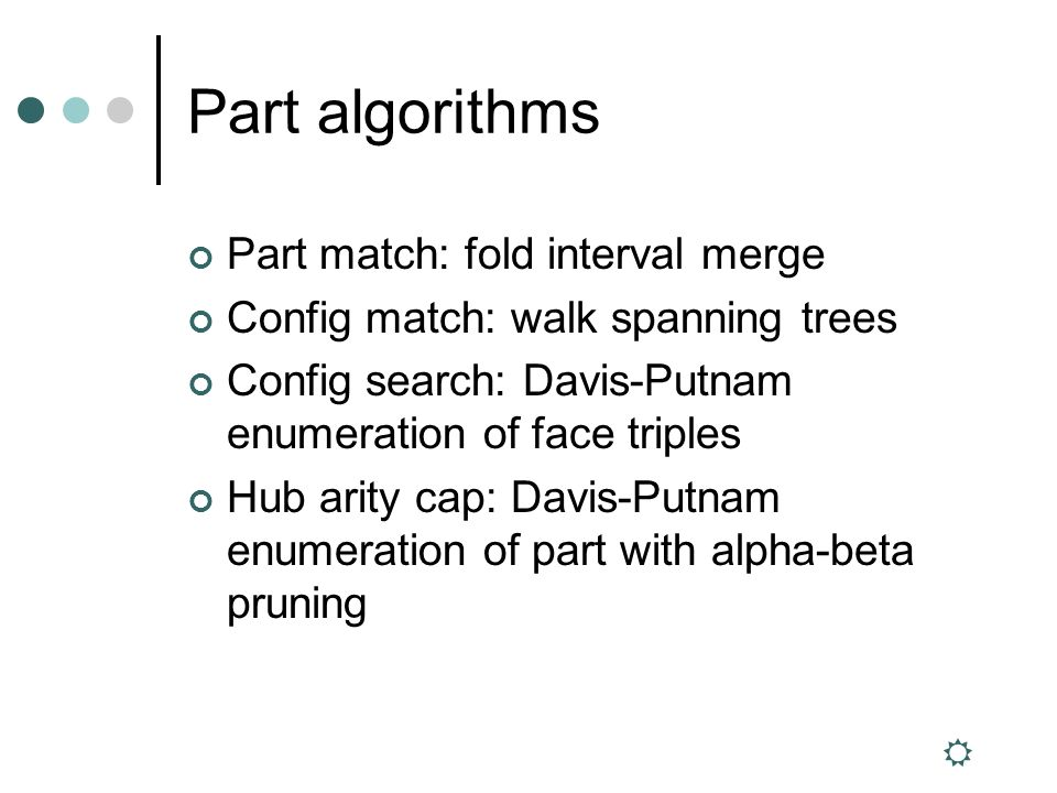 Part algorithms Part match: fold interval merge Config match: walk spanning trees Config search: Davis-Putnam enumeration of face triples Hub arity cap: Davis-Putnam enumeration of part with alpha-beta pruning