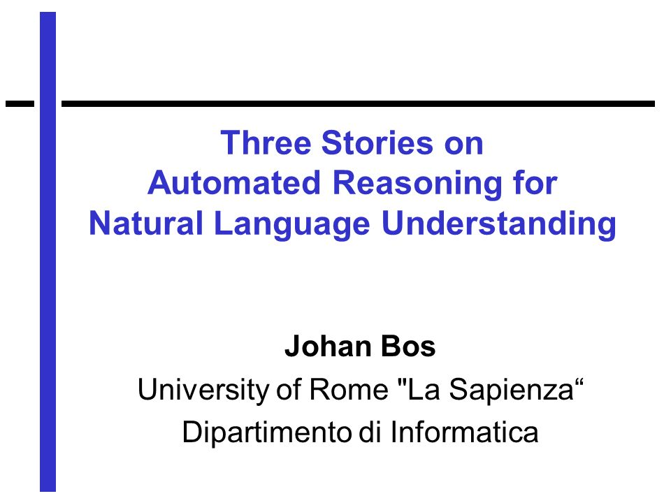 Three Stories on Automated Reasoning for Natural Language Understanding Johan Bos University of Rome La Sapienza Dipartimento di Informatica