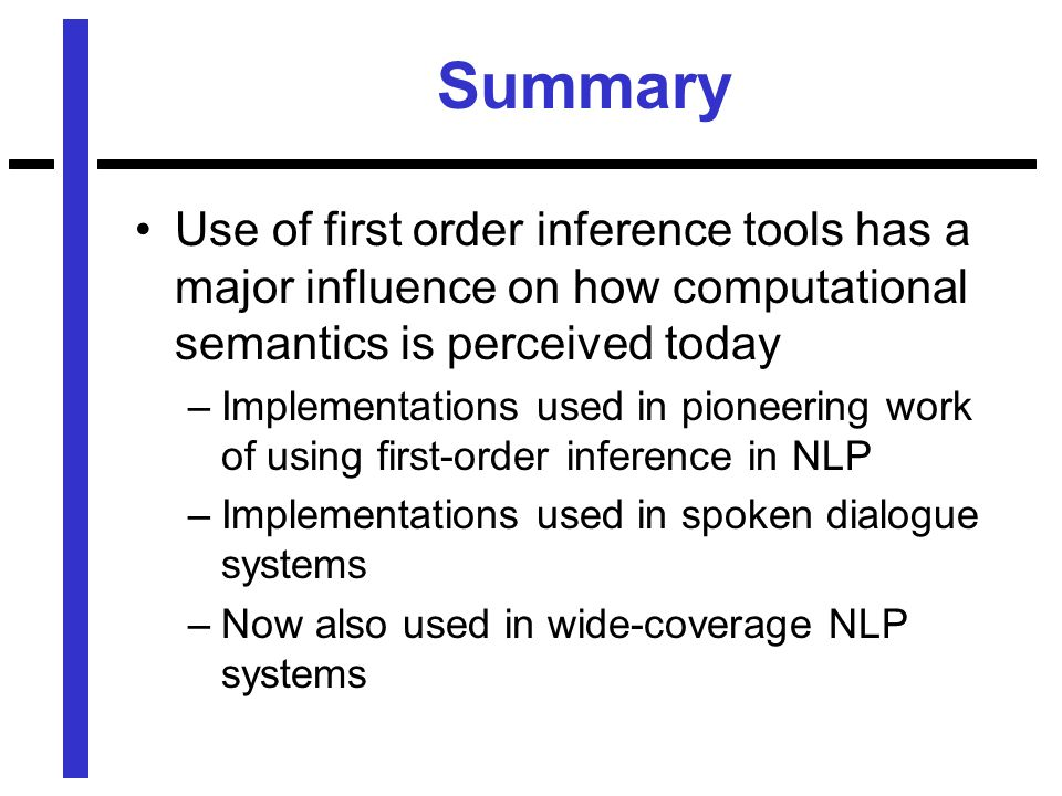 Summary Use of first order inference tools has a major influence on how computational semantics is perceived today –Implementations used in pioneering work of using first-order inference in NLP –Implementations used in spoken dialogue systems –Now also used in wide-coverage NLP systems