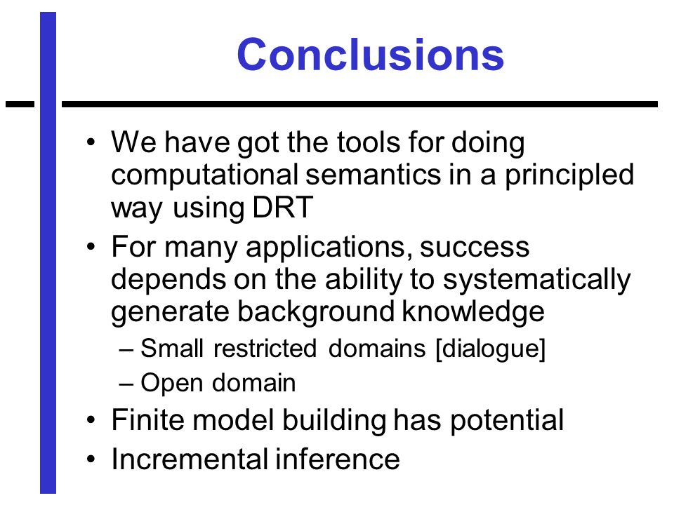 Conclusions We have got the tools for doing computational semantics in a principled way using DRT For many applications, success depends on the ability to systematically generate background knowledge –Small restricted domains [dialogue] –Open domain Finite model building has potential Incremental inference