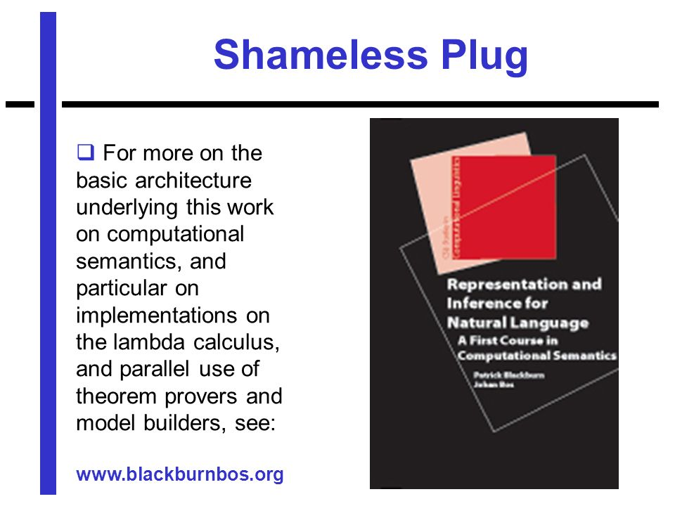 Shameless Plug For more on the basic architecture underlying this work on computational semantics, and particular on implementations on the lambda calculus, and parallel use of theorem provers and model builders, see: www.blackburnbos.org