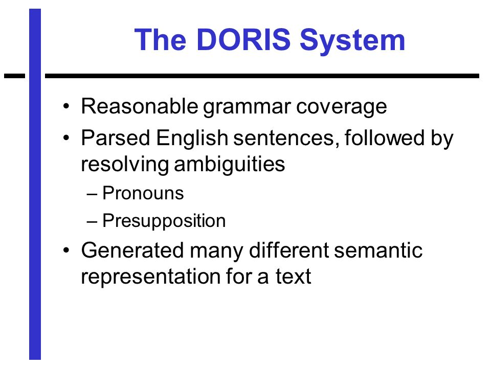 The DORIS System Reasonable grammar coverage Parsed English sentences, followed by resolving ambiguities –Pronouns –Presupposition Generated many different semantic representation for a text
